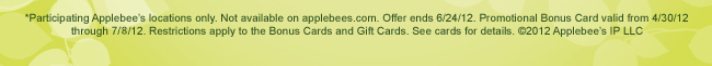 *Participating Applebee's locations only. Not available on applebees.com. Offer ends 6/24/12. Promotional Bonus Card valid from 4/30/12 through 7/8/12. Restrictions apply to the Bonus Cards and Gift Cards. See cards for details. ©2012 Applebee's IP LLC